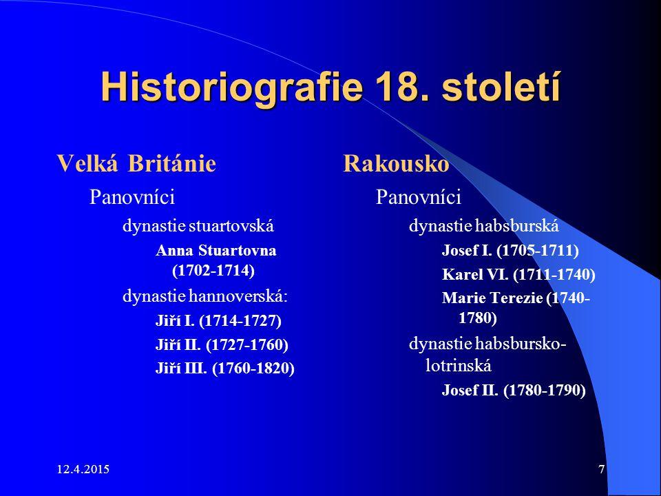 12.4.20157 Historiografie 18. století Velká Británie Panovníci dynastie stuartovská Anna Stuartovna (1702-1714) dynastie hannoverská: Jiří I. (1714-17