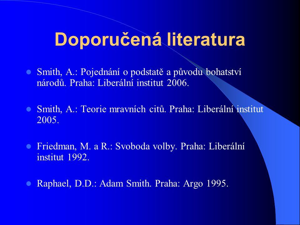 Doporučená literatura Smith, A.: Pojednání o podstatě a původu bohatství národů. Praha: Liberální institut 2006. Smith, A.: Teorie mravních citů. Prah