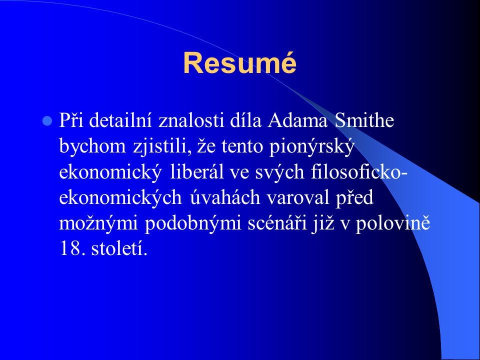 Resumé Při detailní znalosti díla Adama Smithe bychom zjistili, že tento pionýrský ekonomický liberál ve svých filosoficko- ekonomických úvahách varov