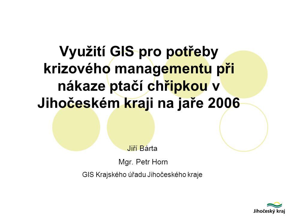 Využití GIS pro potřeby krizového managementu při nákaze ptačí chřipkou v Jihočeském kraji na jaře 2006 Jiří Bárta Mgr.