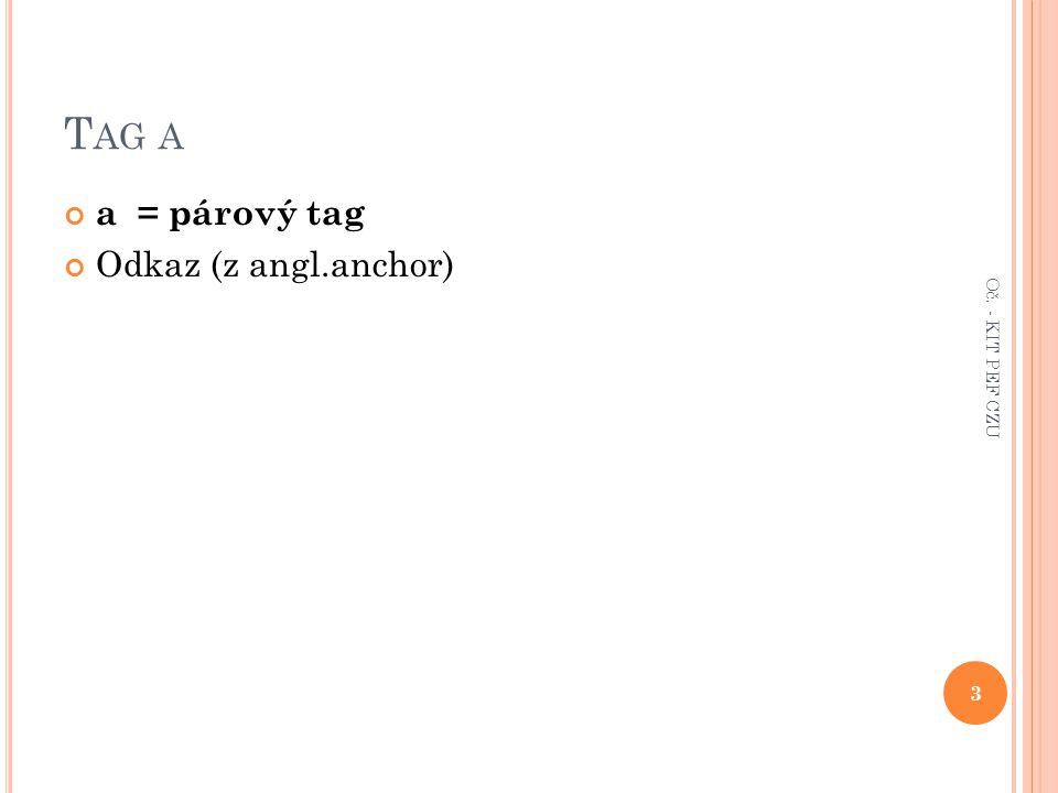 T AG A a = párový tag Odkaz (z angl.anchor) 3 Oč. - KIT PEF CZU