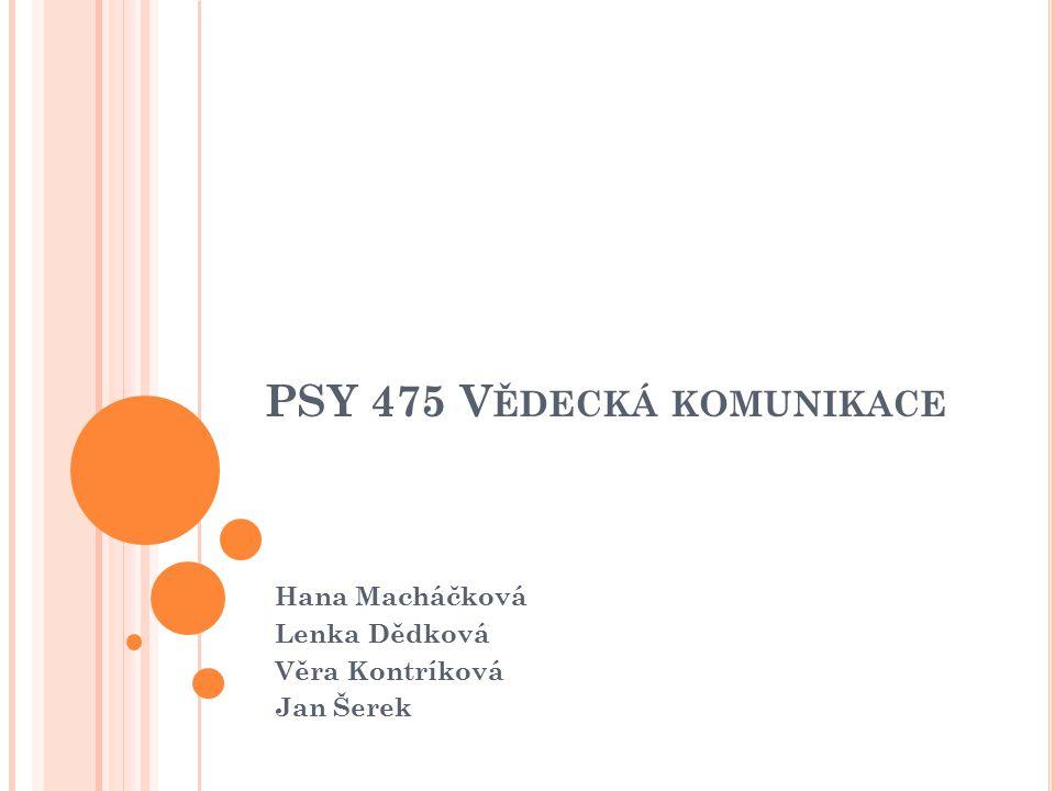PSY 475 V ĚDECKÁ KOMUNIKACE Hana Macháčková Lenka Dědková Věra Kontríková Jan Šerek