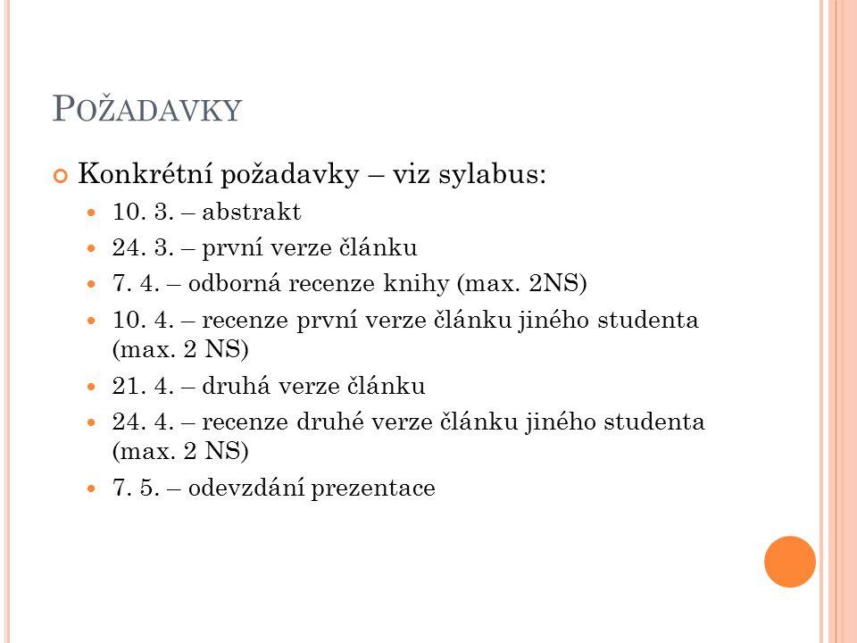 P OŽADAVKY Konkrétní požadavky – viz sylabus: 10. 3. – abstrakt 24. 3. – první verze článku 7. 4. – odborná recenze knihy (max. 2NS) 10. 4. – recenze
