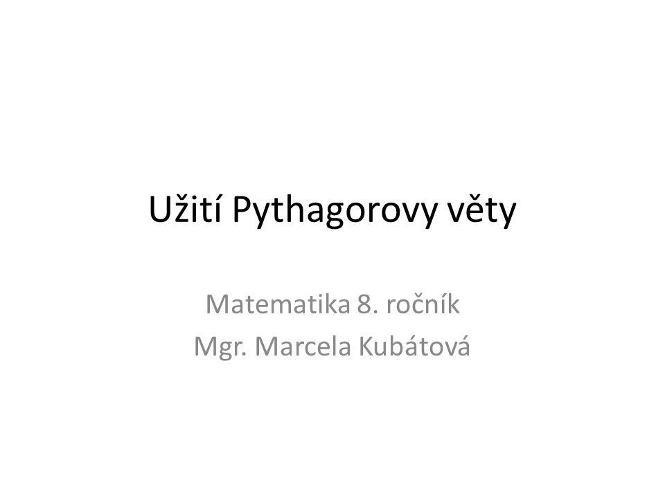 Užití Pythagorovy věty Matematika 8. ročník Mgr. Marcela Kubátová