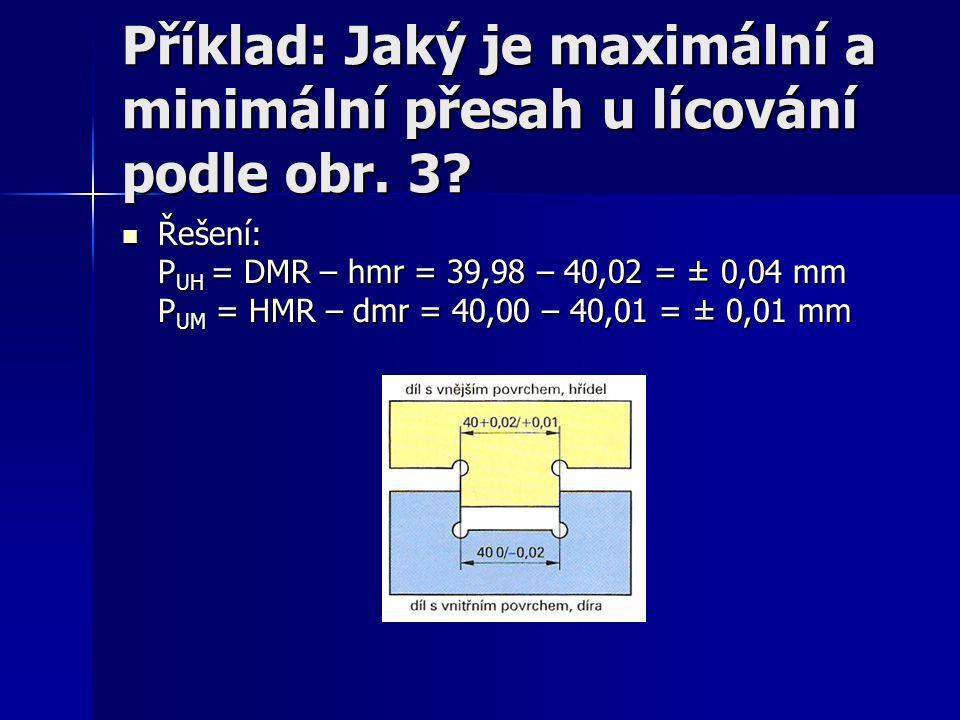 Příklad: Jaký je maximální a minimální přesah u lícování podle obr. 3? Řešení: P UH = DMR – hmr = 39,98 – 40,02 = ± 0,04 mm P UM = HMR – dmr = 40,00 –