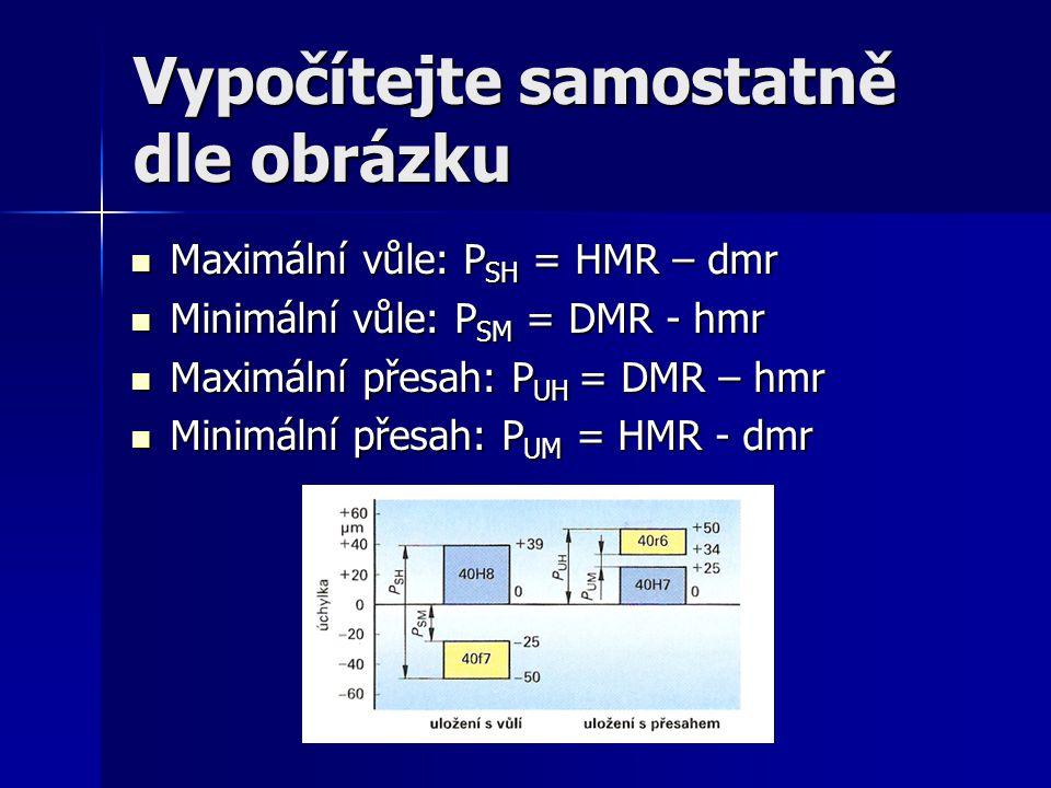 Vypočítejte samostatně dle obrázku Maximální vůle: P SH = HMR – dmr Maximální vůle: P SH = HMR – dmr Minimální vůle: P SM = DMR - hmr Minimální vůle: