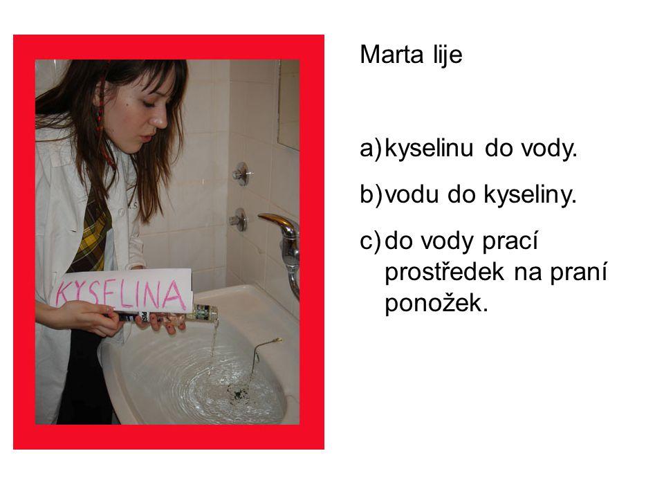Marta lije a)kyselinu do vody. b)vodu do kyseliny. c)do vody prací prostředek na praní ponožek.