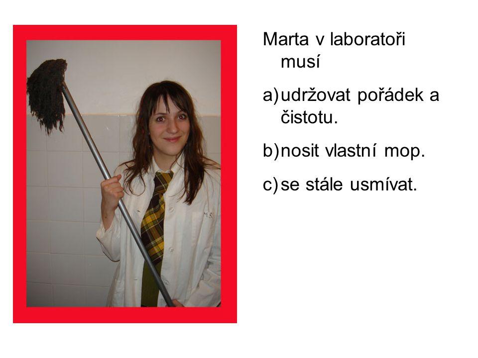 Marta v laboratoři musí a)udržovat pořádek a čistotu. b)nosit vlastní mop. c)se stále usmívat.