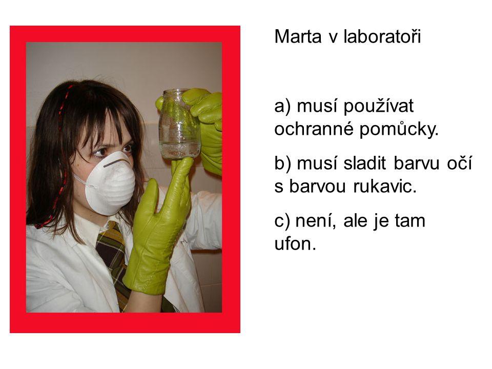 Marta v laboratoři nesmí a)pít. b)spát. c)opírat se o umyvadlo.