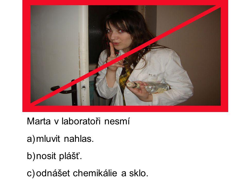 Marta v laboratoři nesmí a)mluvit nahlas. b)nosit plášť. c)odnášet chemikálie a sklo.
