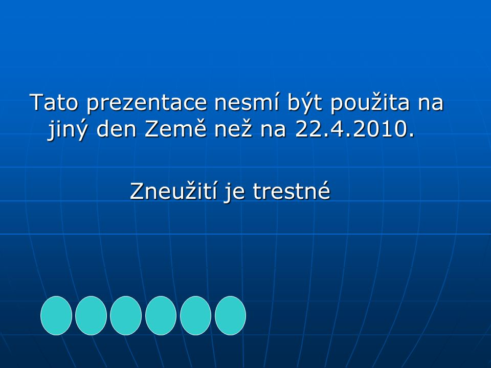 Tato prezentace nesmí být použita na jiný den Země než na 22.4.2010.