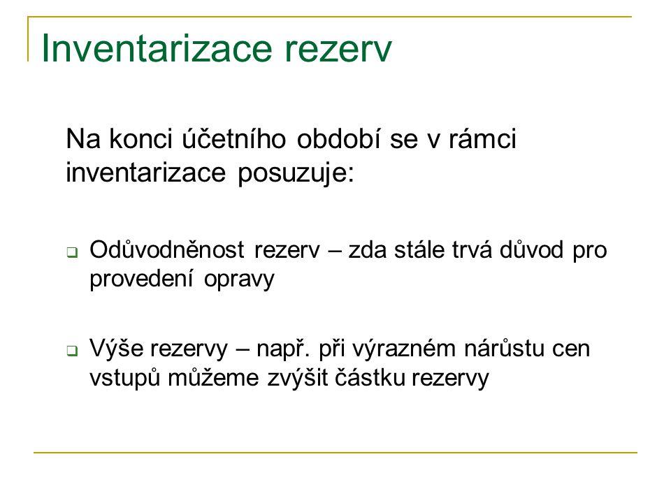 Inventarizace rezerv Na konci účetního období se v rámci inventarizace posuzuje:  Odůvodněnost rezerv – zda stále trvá důvod pro provedení opravy  Výše rezervy – např.