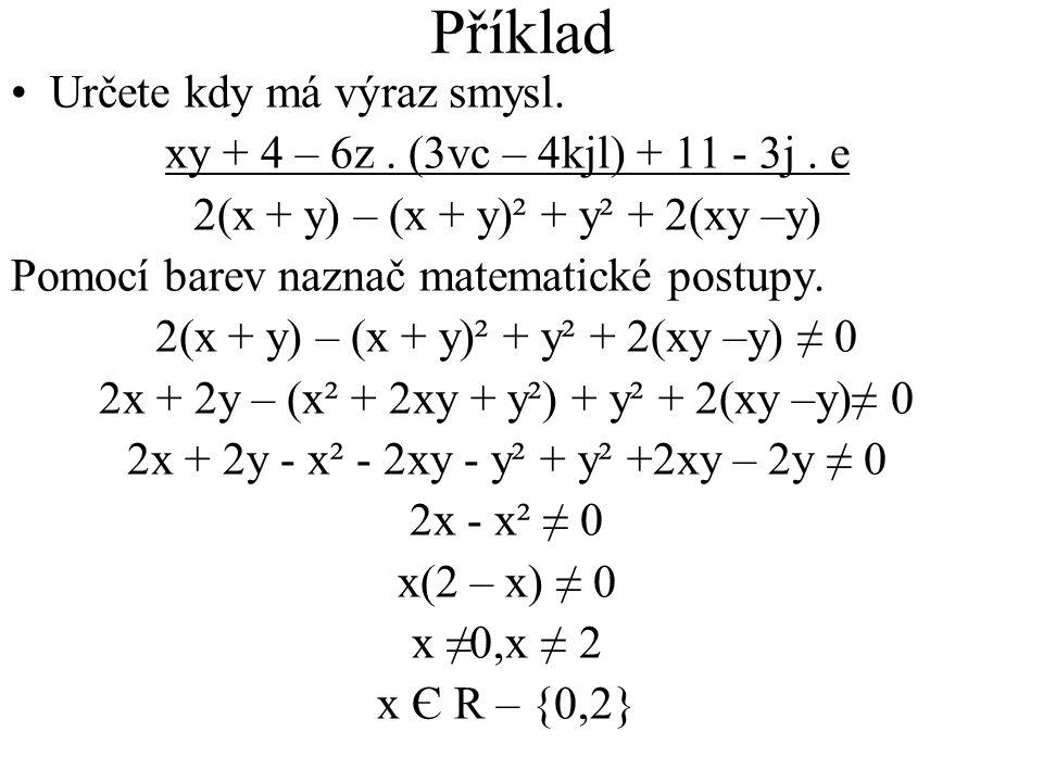 Příklad Určete kdy má výraz smysl. xy + 4 – 6z. (3vc – 4kjl) + 11 - 3j. e 2(x + y) – (x + y)² + y² + 2(xy –y) Pomocí barev naznač matematické postupy.