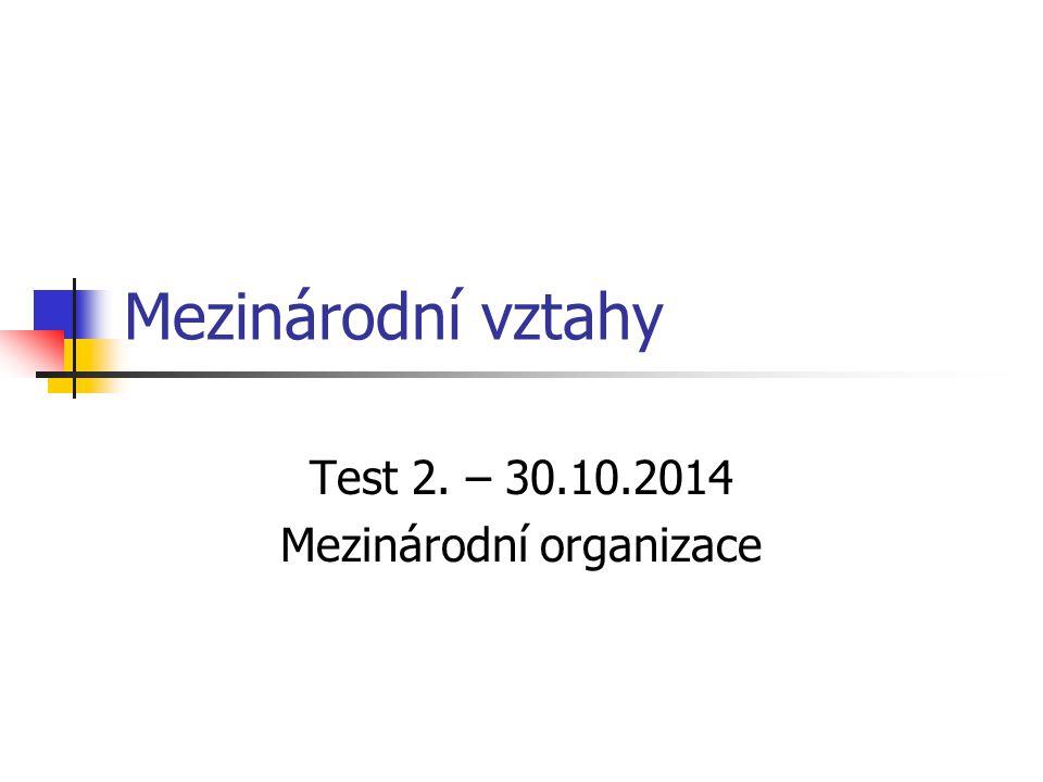 Mezinárodní vztahy Test 2. – 30.10.2014 Mezinárodní organizace