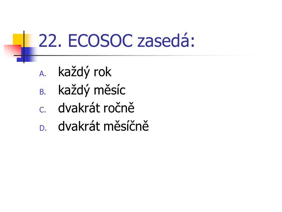 22. ECOSOC zasedá: A. každý rok B. každý měsíc C. dvakrát ročně D. dvakrát měsíčně