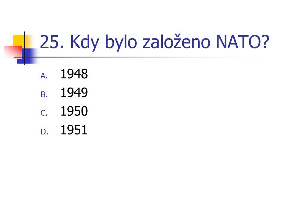 25. Kdy bylo založeno NATO? A. 1948 B. 1949 C. 1950 D. 1951