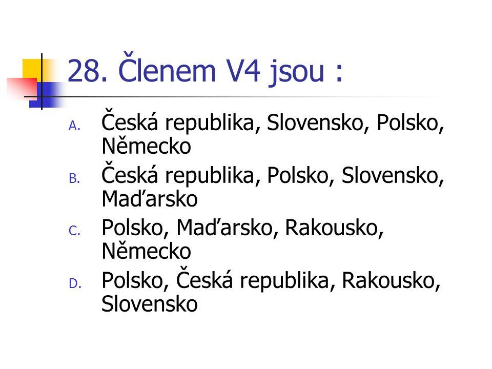 28.Členem V4 jsou : A. Česká republika, Slovensko, Polsko, Německo B.
