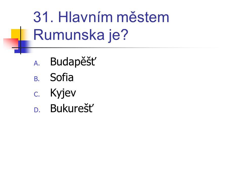 31. Hlavním městem Rumunska je? A. Budapěšť B. Sofia C. Kyjev D. Bukurešť