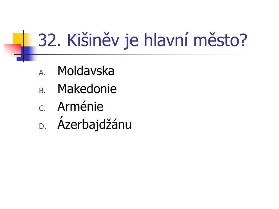 32. Kišiněv je hlavní město? A. Moldavska B. Makedonie C. Arménie D. Ázerbajdžánu