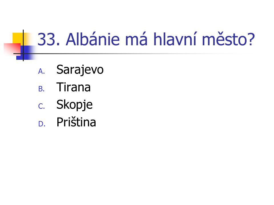 33. Albánie má hlavní město? A. Sarajevo B. Tirana C. Skopje D. Priština