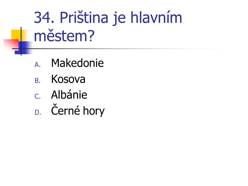 34. Priština je hlavním městem? A. Makedonie B. Kosova C. Albánie D. Černé hory