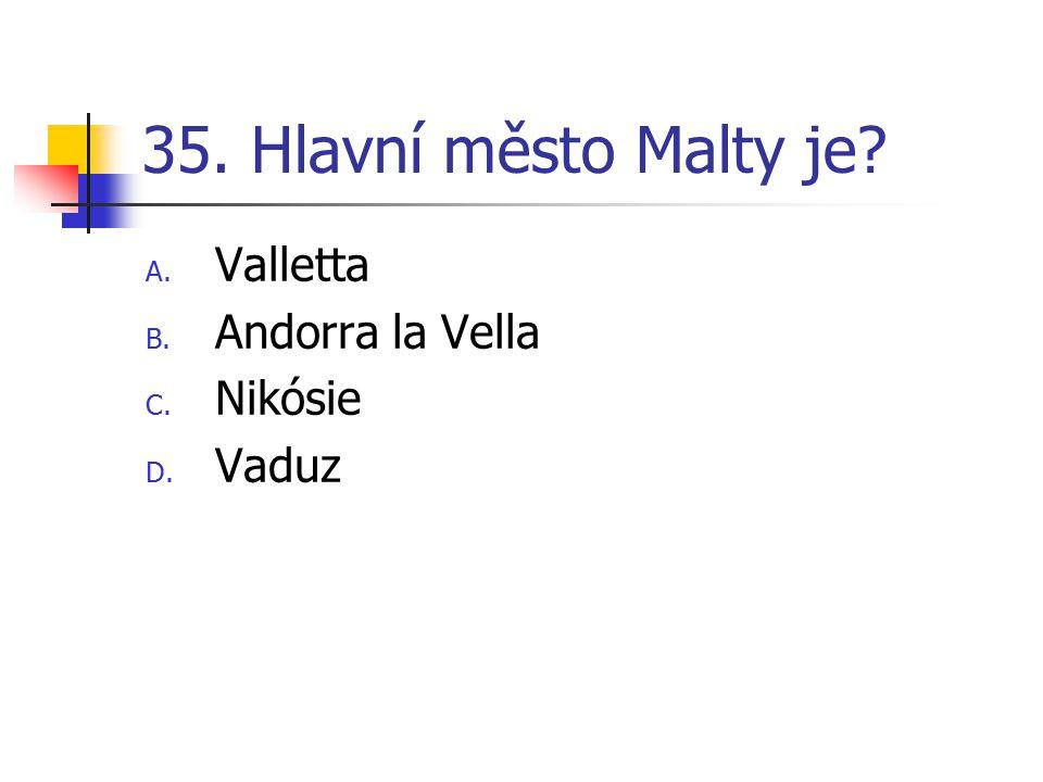 35. Hlavní město Malty je? A. Valletta B. Andorra la Vella C. Nikósie D. Vaduz