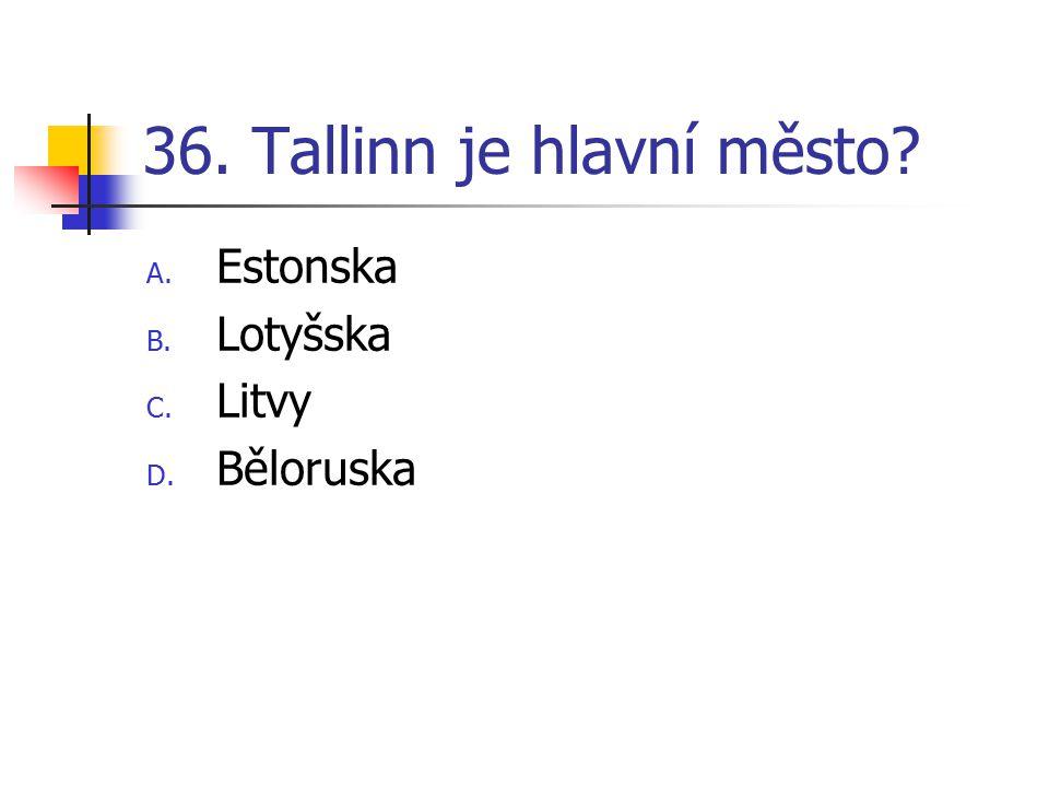 36. Tallinn je hlavní město? A. Estonska B. Lotyšska C. Litvy D. Běloruska