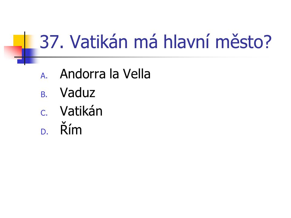 37. Vatikán má hlavní město? A. Andorra la Vella B. Vaduz C. Vatikán D. Řím