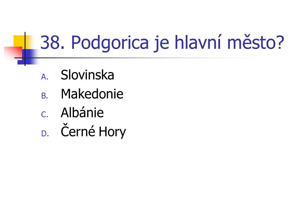 38. Podgorica je hlavní město? A. Slovinska B. Makedonie C. Albánie D. Černé Hory