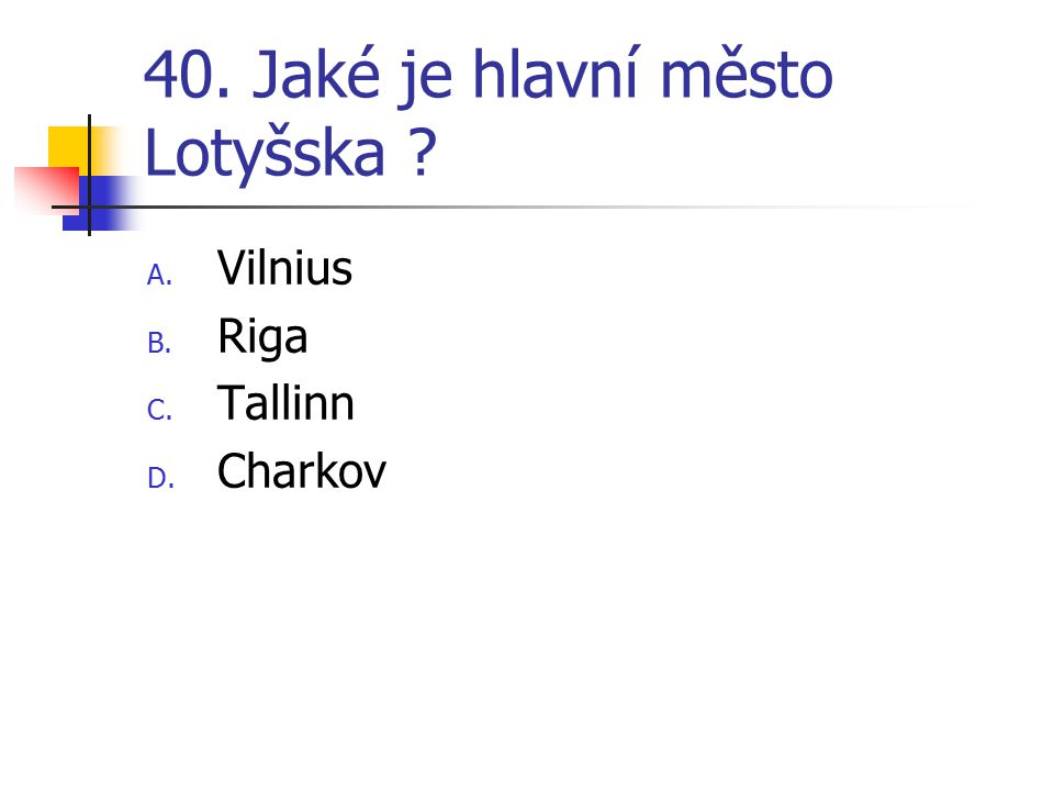 40. Jaké je hlavní město Lotyšska ? A. Vilnius B. Riga C. Tallinn D. Charkov