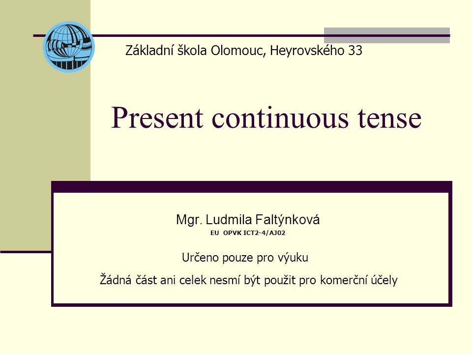 Present continuous tense Mgr. Ludmila Faltýnková EU OPVK ICT2-4/AJ02 Základní škola Olomouc, Heyrovského 33 Určeno pouze pro výuku Žádná část ani cele