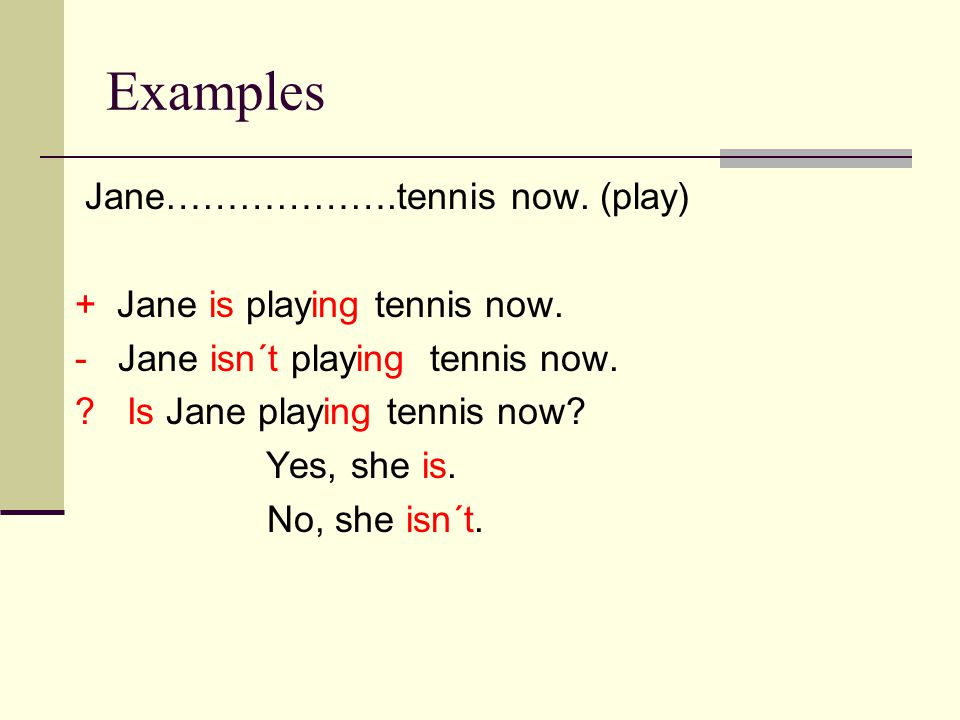 Examples Jane……………….tennis now. (play) + Jane is playing tennis now.