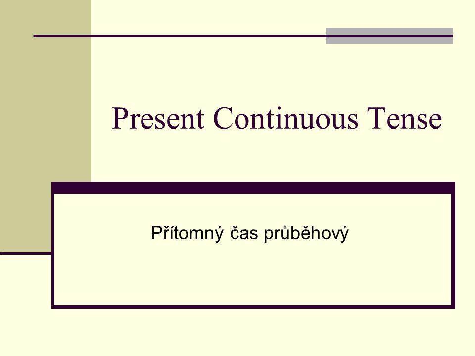 Present Continuous Tense Přítomný čas průběhový