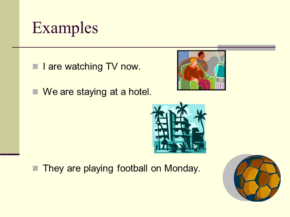 Examples I are watching TV now. We are staying at a hotel. They are playing football on Monday.