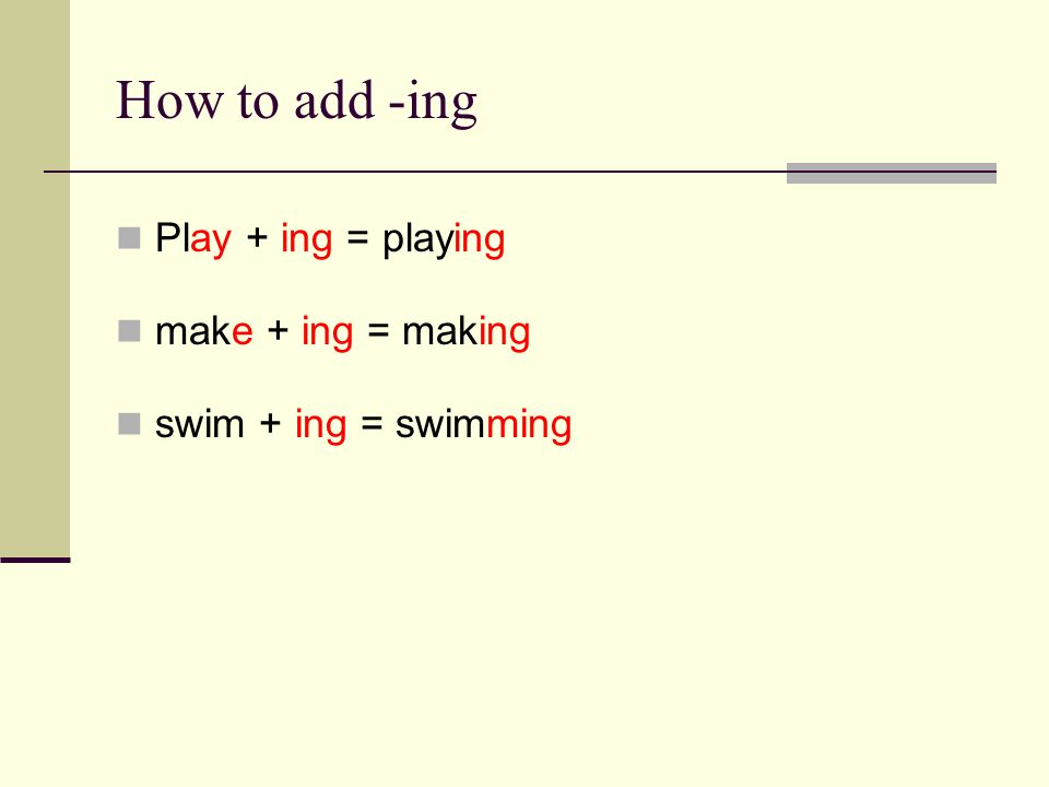 How to add -ing Play + ing = playing make + ing = making swim + ing = swimming