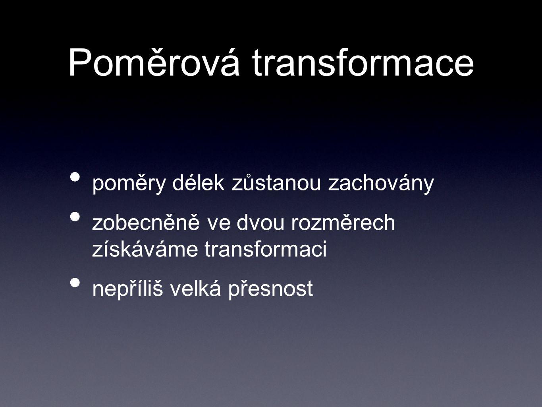 Poměrová transformace poměry délek zůstanou zachovány zobecněně ve dvou rozměrech získáváme transformaci nepříliš velká přesnost