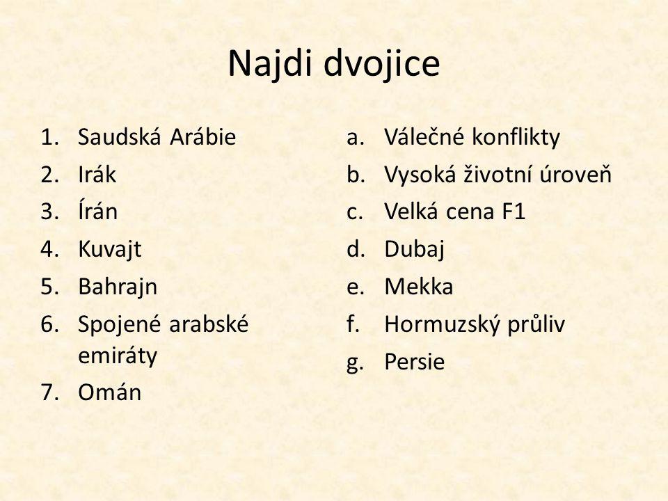 Najdi dvojice 1.Saudská Arábie 2.Irák 3.Írán 4.Kuvajt 5.Bahrajn 6.Spojené arabské emiráty 7.Omán a.Válečné konflikty b.Vysoká životní úroveň c.Velká c