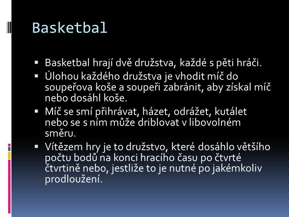 Basketbal  Basketbal hrají dvě družstva, každé s pěti hráči.  Úlohou každého družstva je vhodit míč do soupeřova koše a soupeři zabránit, aby získal