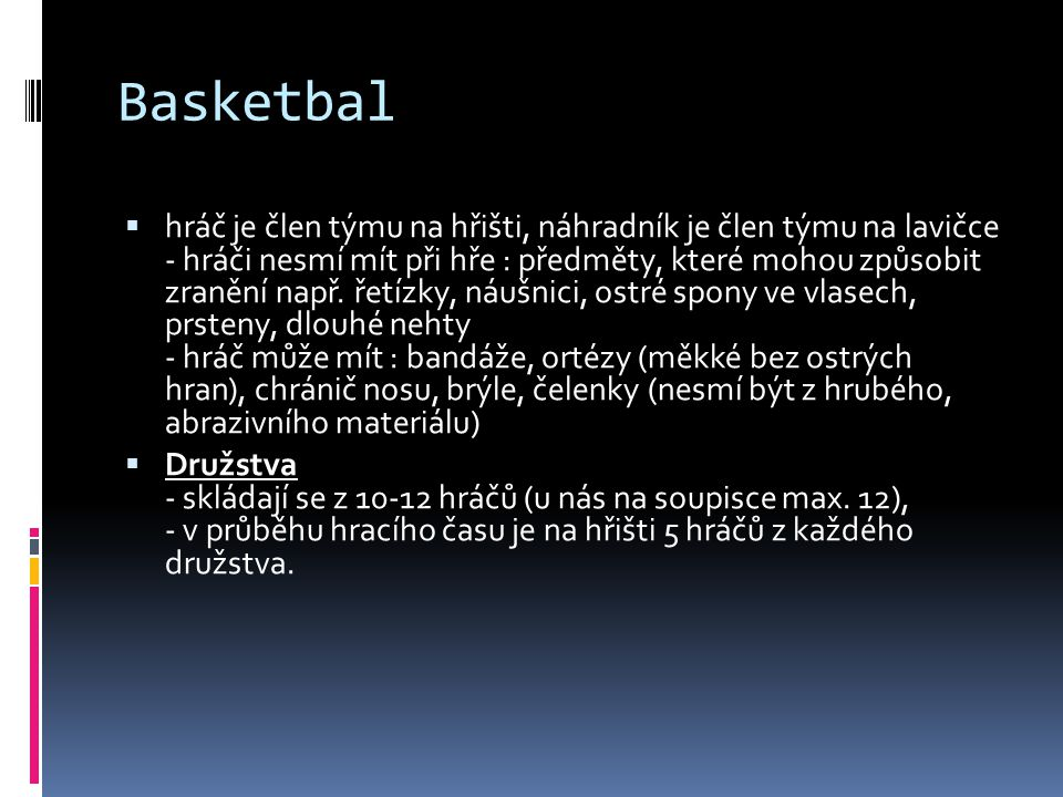 Basketbal  hráč je člen týmu na hřišti, náhradník je člen týmu na lavičce - hráči nesmí mít při hře : předměty, které mohou způsobit zranění např.