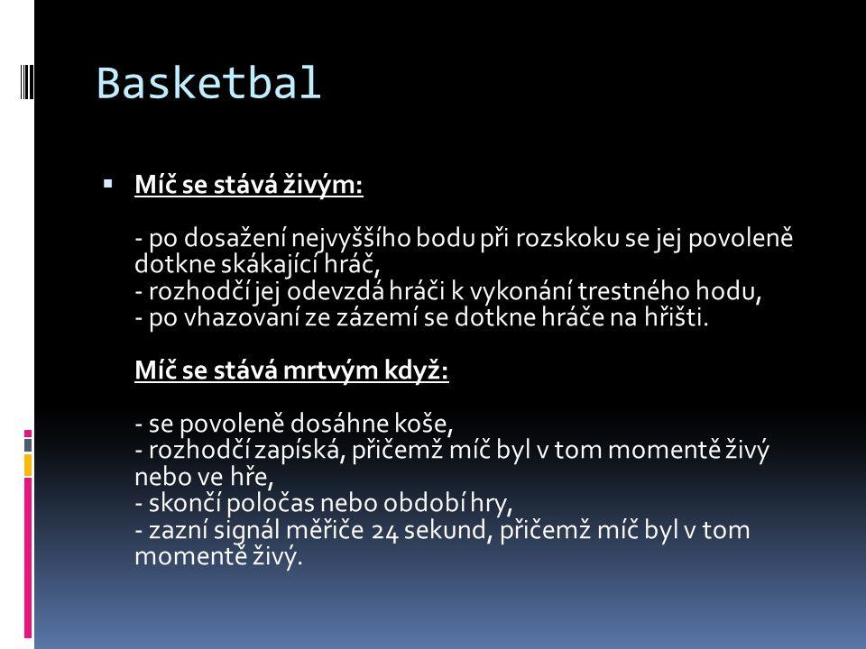 Basketbal  Míč se stává živým: - po dosažení nejvyššího bodu při rozskoku se jej povoleně dotkne skákající hráč, - rozhodčí jej odevzdá hráči k vykonání trestného hodu, - po vhazovaní ze zázemí se dotkne hráče na hřišti.