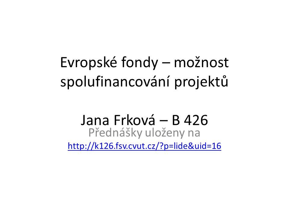 Evropské fondy – možnost spolufinancování projektů Jana Frková – B 426 Přednášky uloženy na http://k126.fsv.cvut.cz/ p=lide&uid=16 http://k126.fsv.cvut.cz/ p=lide&uid=16