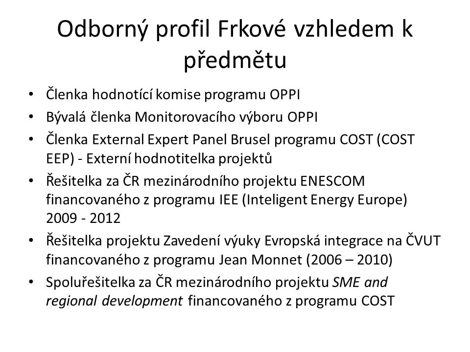 Odborný profil Frkové vzhledem k předmětu Členka hodnotící komise programu OPPI Bývalá členka Monitorovacího výboru OPPI Členka External Expert Panel Brusel programu COST (COST EEP) - Externí hodnotitelka projektů Řešitelka za ČR mezinárodního projektu ENESCOM financovaného z programu IEE (Inteligent Energy Europe) 2009 - 2012 Řešitelka projektu Zavedení výuky Evropská integrace na ČVUT financovaného z programu Jean Monnet (2006 – 2010) Spoluřešitelka za ČR mezinárodního projektu SME and regional development financovaného z programu COST