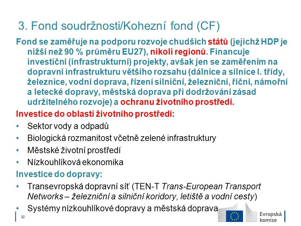 │ 32 3. Fond soudržnosti/Kohezní fond (CF) Fond se zaměřuje na podporu rozvoje chudších států (jejichž HDP je nižší než 90 % průměru EU27), nikoli reg