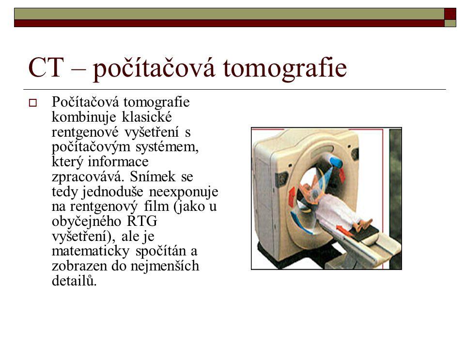 CT – počítačová tomografie  Počítačová tomografie kombinuje klasické rentgenové vyšetření s počítačovým systémem, který informace zpracovává.