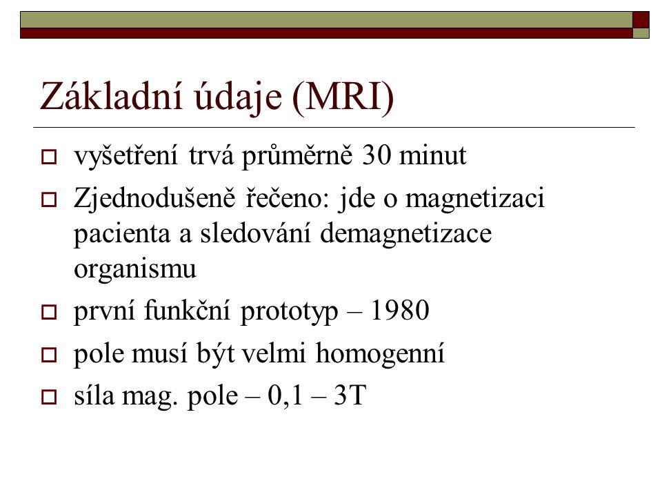 Základní údaje (MRI)  vyšetření trvá průměrně 30 minut  Zjednodušeně řečeno: jde o magnetizaci pacienta a sledování demagnetizace organismu  první funkční prototyp – 1980  pole musí být velmi homogenní  síla mag.