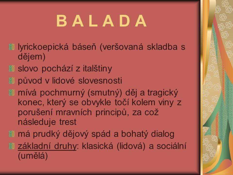 B A L A D A lyrickoepická báseň (veršovaná skladba s dějem) slovo pochází z italštiny původ v lidové slovesnosti mívá pochmurný (smutný) děj a tragick
