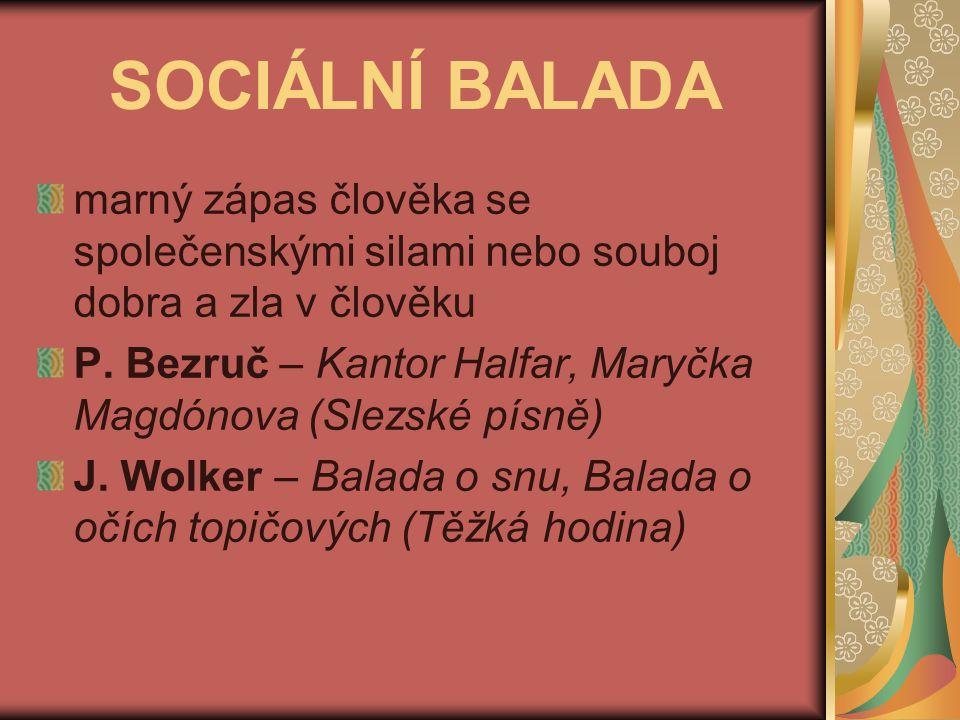 SOCIÁLNÍ BALADA marný zápas člověka se společenskými silami nebo souboj dobra a zla v člověku P. Bezruč – Kantor Halfar, Maryčka Magdónova (Slezské pí