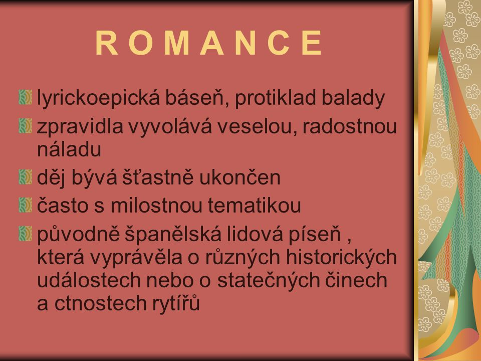 R O M A N C E lyrickoepická báseň, protiklad balady zpravidla vyvolává veselou, radostnou náladu děj bývá šťastně ukončen často s milostnou tematikou