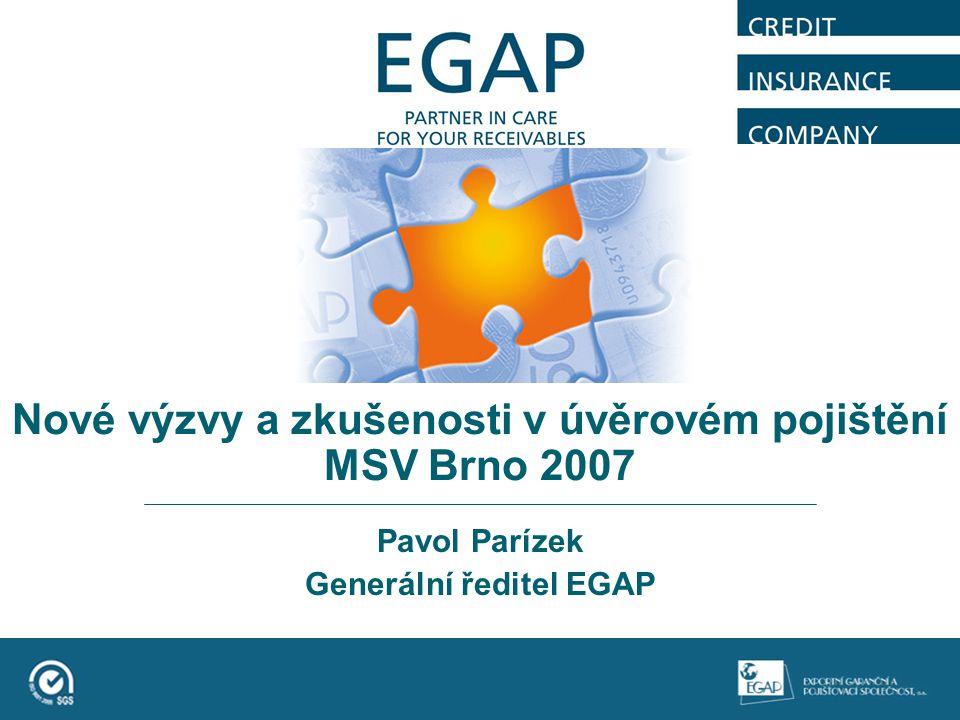 Nové výzvy a zkušenosti v úvěrovém pojištění MSV Brno 2007 Pavol Parízek Generální ředitel EGAP