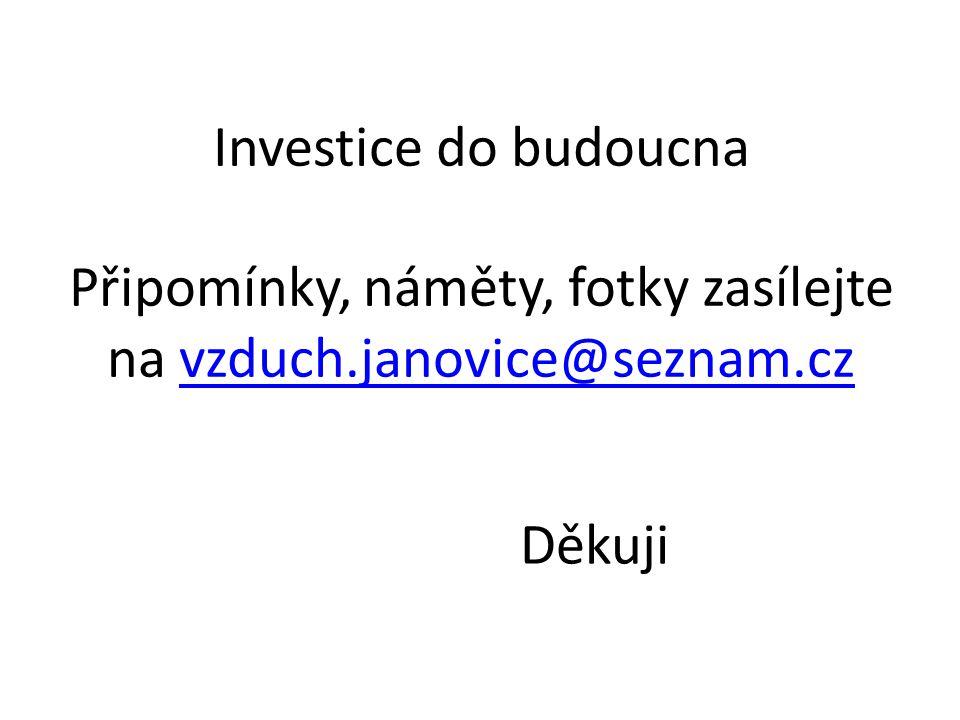 Investice do budoucna Připomínky, náměty, fotky zasílejte na vzduch.janovice@seznam.czvzduch.janovice@seznam.cz Děkuji